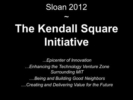 Sloan 2012 ~ The Kendall Square Initiative...Epicenter of Innovation …Enhancing the Technology Venture Zone Surrounding MIT....Being and Building Good.