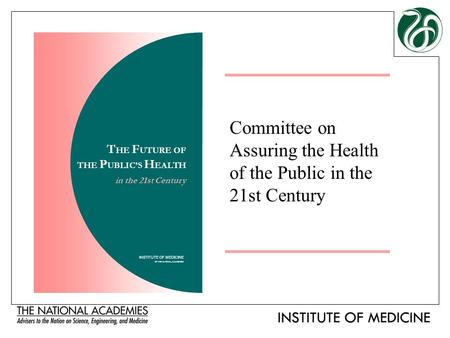 Committee on Assuring the Health of the Public in the 21st Century INSTITUTE OF MEDICINE OF THE NATIONAL ACADEMIES T HE F UTURE OF THE P UBLIC'S H EALTH.