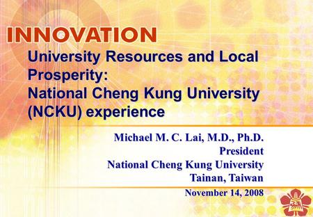 University Resources and Local Prosperity: National Cheng Kung University (NCKU) experience Michael M. C. Lai, M.D., Ph.D. President National Cheng Kung.