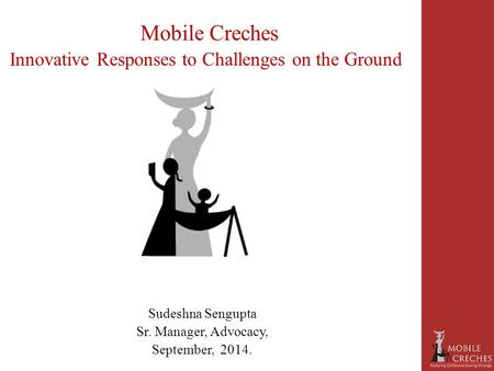 Mobile Creches Innovative Responses to Challenges on the Ground Sudeshna Sengupta Sr. Manager, Advocacy, September, 2014.