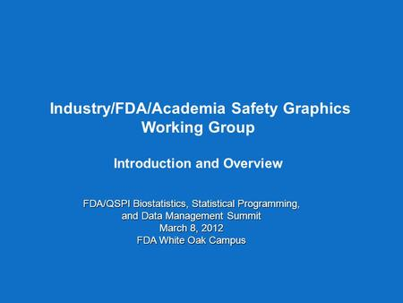Industry/FDA/Academia Safety Graphics Working Group Introduction and Overview FDA/QSPI Biostatistics, Statistical Programming, and Data Management Summit.