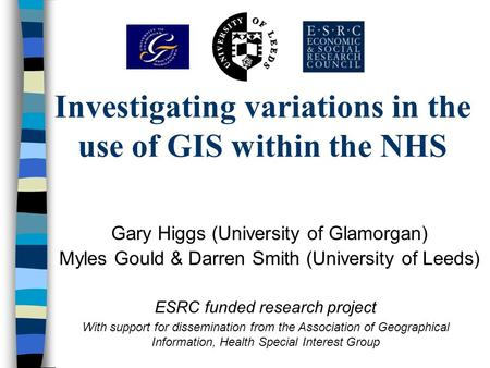 Investigating variations in the use of GIS within the NHS Gary Higgs (University of Glamorgan) Myles Gould & Darren Smith (University of Leeds) ESRC funded.