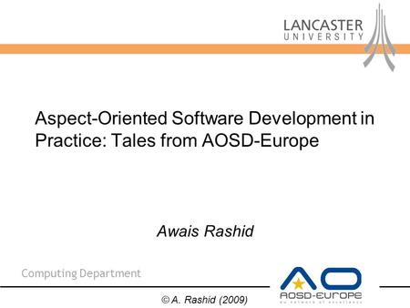 Computing Department Awais Rashid Aspect-Oriented Software Development in Practice: Tales from AOSD-Europe © A. Rashid (2009)
