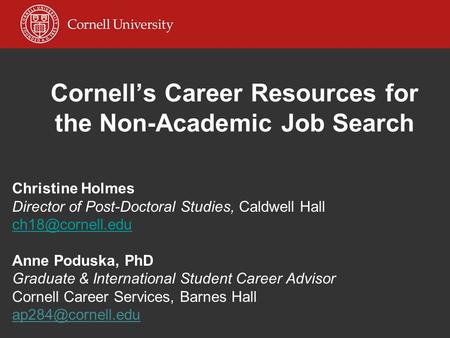 Cornell's Career Resources for the Non-Academic Job Search Christine Holmes Director of Post-Doctoral Studies, Caldwell Hall Anne Poduska,