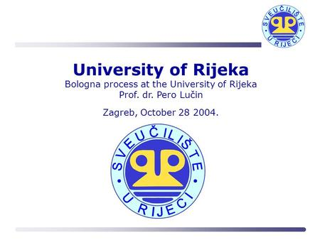 University of Rijeka Bologna process at the University of Rijeka Prof. dr. Pero Lučin Zagreb, October 28 2004.