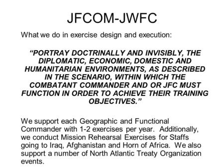 "JFCOM-JWFC What we do in exercise design and execution: ""PORTRAY DOCTRINALLY AND INVISIBLY, THE DIPLOMATIC, ECONOMIC, DOMESTIC AND HUMANITARIAN ENVIRONMENTS,"
