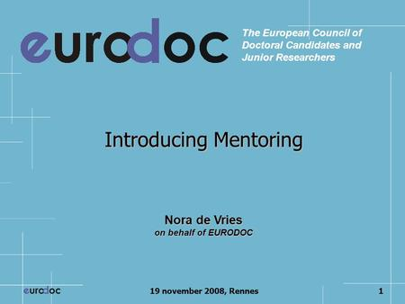 19 november 2008, Rennes1 Introducing Mentoring The European Council of Doctoral Candidates and Junior Researchers Nora de Vries on behalf of EURODOC.