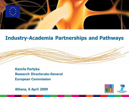 Kamila Partyka Research Directorate-General European Commission Athens, 6 April 2009 Industry-Academia Partnerships and Pathways.