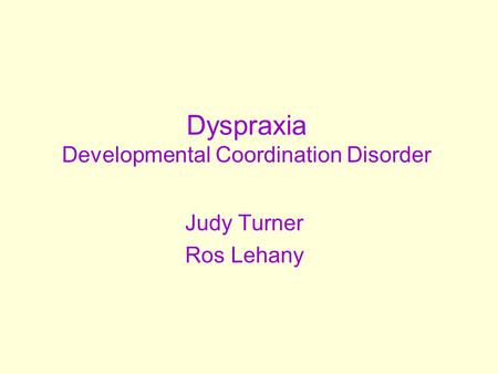 Dyspraxia Developmental Coordination Disorder Judy Turner Ros Lehany.