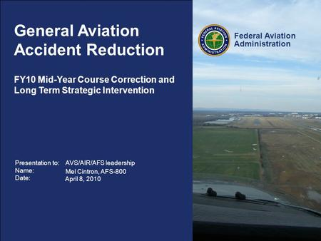 Federal Aviation Administration 1 GA Accident Reduction – Strategic Interventions General Aviation Accident Reduction Presentation to: Name: Date: AVS/AIR/AFS.