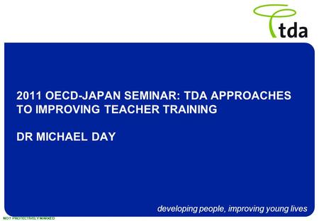 Developing people, improving young lives NOT PROTECTIVELY MARKED 2011 OECD-JAPAN SEMINAR: TDA APPROACHES TO IMPROVING TEACHER TRAINING DR MICHAEL DAY.