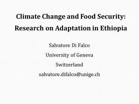Climate Change and Food Security: Research on Adaptation in Ethiopia Salvatore Di Falco University of Geneva Switzerland