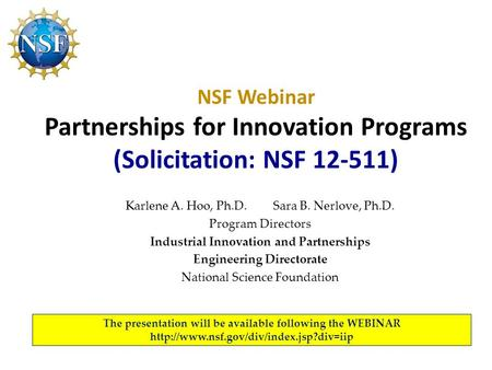 NSF Webinar Partnerships for Innovation Programs (Solicitation: NSF 12-511) Karlene A. Hoo, Ph.D. Sara B. Nerlove, Ph.D. Program Directors Industrial Innovation.