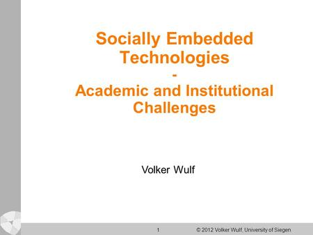 1 © 2012 Volker Wulf, University of Siegen Socially Embedded Technologies - Academic and Institutional Challenges Volker Wulf.