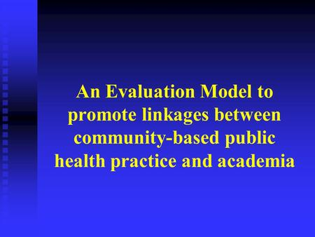 An Evaluation Model to promote linkages between community-based public health practice and academia.