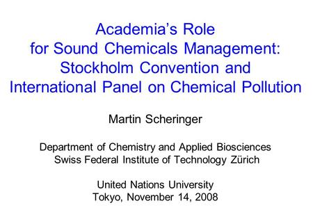 Academia's Role for Sound Chemicals Management: Stockholm Convention and International Panel on Chemical Pollution Martin Scheringer Department of Chemistry.