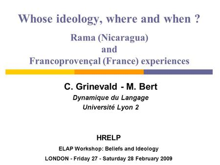 Whose ideology, where and when ? Rama (Nicaragua) and Francoprovençal (France) experiences C. Grinevald - M. Bert Dynamique du Langage Université Lyon.