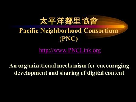 太平洋鄰里協會 Pacific Neighborhood Consortium (PNC)  An organizational mechanism for encouraging development and sharing of digital content.
