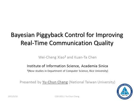 Bayesian Piggyback Control for Improving Real-Time Communication Quality Wei-Cheng Xiao 1 and Kuan-Ta Chen Institute of Information Science, Academia Sinica.