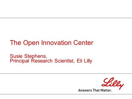 The Open Innovation Center Susie Stephens, Principal Research Scientist, Eli Lilly.