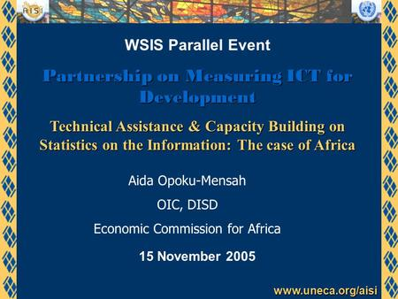 Www.uneca.org/aisi WSIS Parallel Event Partnership on Measuring ICT for Development Technical Assistance & Capacity Building on Statistics on the Information: