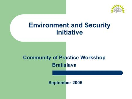 Environment and Security Initiative Community of Practice Workshop Bratislava September 2005.
