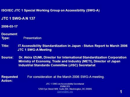 1 ISO/IEC JTC 1 Special Working Group on Accessibility (SWG-A) JTC 1 SWG-A N 137 2006-03-17 Document Type: Presentation Title: IT Accessibility Standardization.