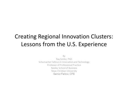 Creating Regional Innovation Clusters: Lessons from the U.S. Experience By Ray Smilor, PhD Schumacher Fellows in Innovation and Technology Professor of.