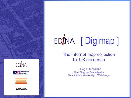 [ Digimap ] The internet map collection for UK academia Dr Hugh Buchanan User Support Co-ordinator Data Library, University of Edinburgh.