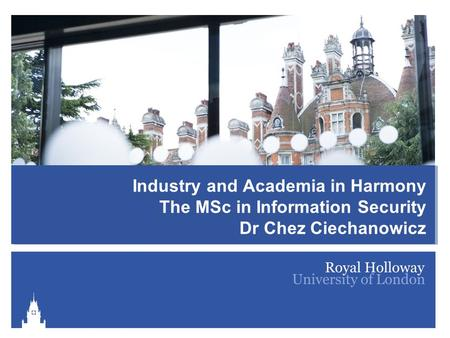 Information Security Group Activities and Research Industry and Academia in Harmony The MSc in Information Security Dr Chez Ciechanowicz.