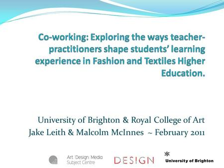 University of Brighton & Royal College of Art Jake Leith & Malcolm McInnes ~ February 2011.