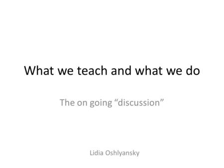"What we teach and what we do The on going ""discussion"" Lidia Oshlyansky."