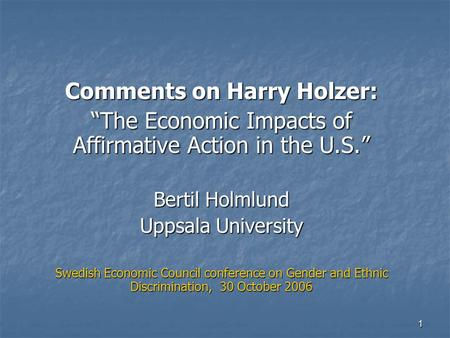 "1 Comments on Harry Holzer: ""The Economic Impacts of Affirmative Action in the U.S."" Bertil Holmlund Uppsala University Swedish Economic Council conference."