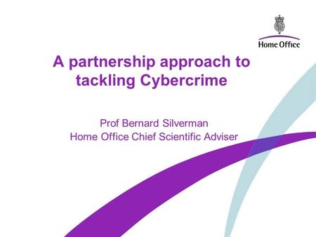 A partnership approach to tackling Cybercrime Prof Bernard Silverman Home Office Chief Scientific Adviser.
