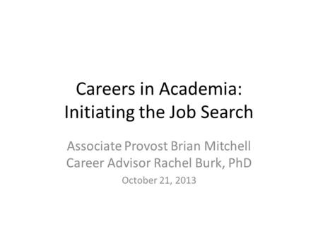 Careers in Academia: Initiating the Job Search Associate Provost Brian Mitchell Career Advisor Rachel Burk, PhD October 21, 2013.