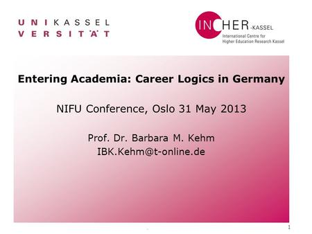 . 1 Entering Academia: Career Logics in Germany NIFU Conference, Oslo 31 May 2013 Prof. Dr. Barbara M. Kehm
