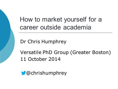 How to market yourself for a career outside academia Dr Chris Humphrey Versatile PhD Group (Greater Boston) 11 October