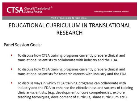 EDUCATIONAL CURRICULUM IN TRANSLATIONAL RESEARCH Panel Session Goals:  To discuss how CTSA training programs currently prepare clinical and translational.
