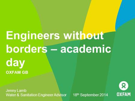 Engineers without borders – academic day OXFAM GB Jenny Lamb Water & Sanitation Engineer Advisor 18 th September 2014.