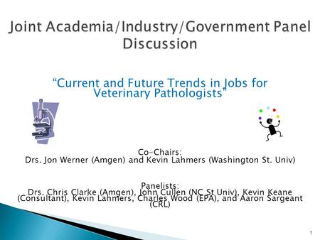 """Current and Future Trends in Jobs for Veterinary Pathologists"" Co-Chairs: Drs. Jon Werner (Amgen) and Kevin Lahmers (Washington St. Univ) Panelists: Drs."