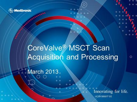 CoreValve ® MSCT Scan Acquisition and Processing March 2013 Innovating for life. UC201305577 EE.