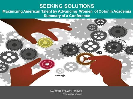 SEEKING SOLUTIONS Maximizing American Talent by Advancing Women of Color in Academia Summary of a Conference.