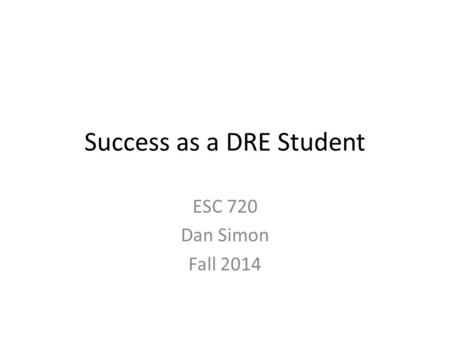 Success as a DRE Student ESC 720 Dan Simon Fall 2014.