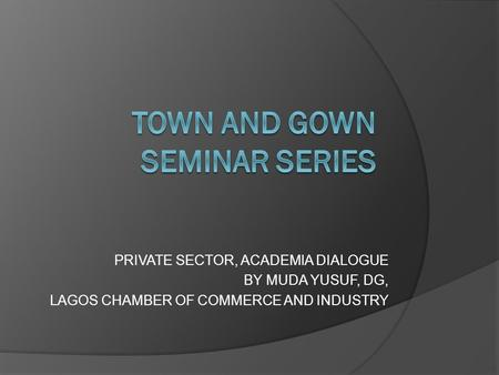 PRIVATE SECTOR, ACADEMIA DIALOGUE BY MUDA YUSUF, DG, LAGOS CHAMBER OF COMMERCE AND INDUSTRY.