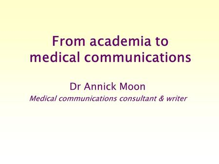 From academia to medical communications Dr Annick Moon Medical communications consultant & writer.