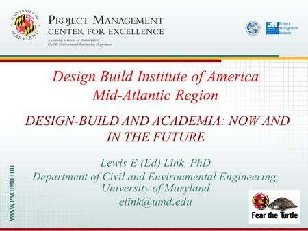 Lewis E (Ed) Link, PhD Department of Civil and Environmental Engineering, University of Maryland DESIGN-BUILD AND ACADEMIA: NOW AND IN THE.
