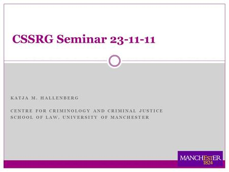 KATJA M. HALLENBERG CENTRE FOR CRIMINOLOGY AND CRIMINAL JUSTICE SCHOOL OF LAW, UNIVERSITY OF MANCHESTER CSSRG Seminar 23-11-11.