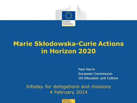 Date: in 12 pts Education and Culture Marie Skłodowska-Curie Actions in Horizon 2020 Infoday for delegations and missions 4 February 2014 Paul Harris European.