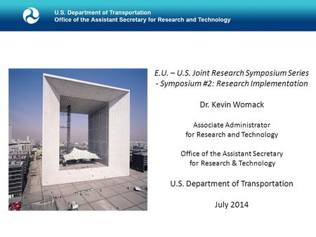 E.U. – U.S. Joint Research Symposium Series - Symposium #2: Research Implementation Dr. Kevin Womack Associate Administrator for Research and Technology.