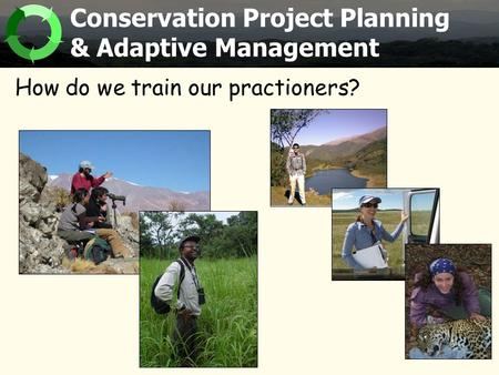 How do we train our practioners? Conservation Project Planning & Adaptive Management.